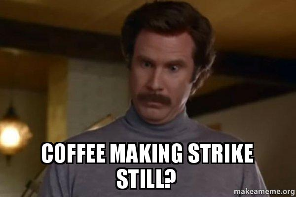 Coffee making strike still? - Ron Burgundy I am not even mad or That s amazing (Anchorman ...