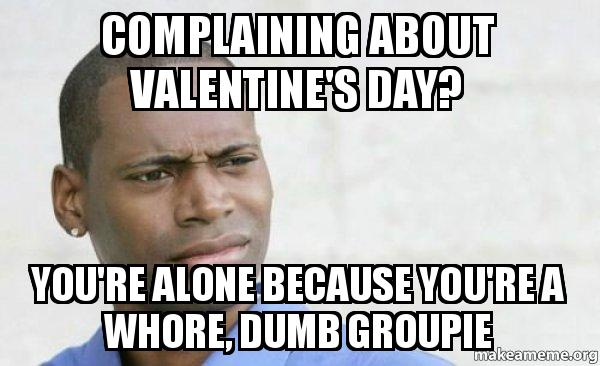 if you're spending valentine day alone meme - plaining about Valentine s Day You re alone because