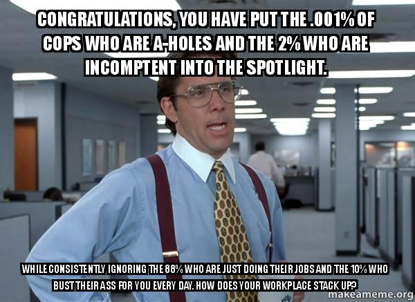 Congratulations, you have put the .001% of Cops who are A ...