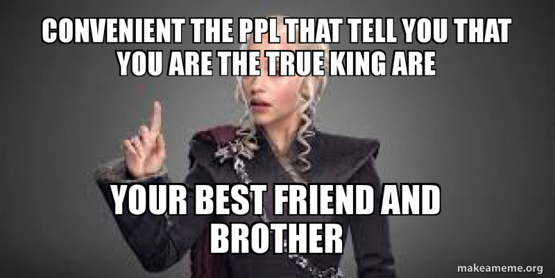 convenient the ppl that tell you that you are the true king