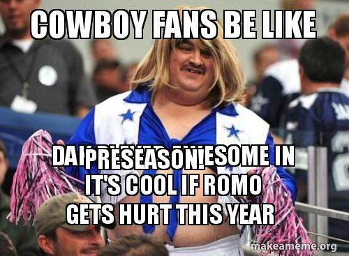 Cowboy Fans Be Like Dak Played Awesome In Preseason Its Cool If