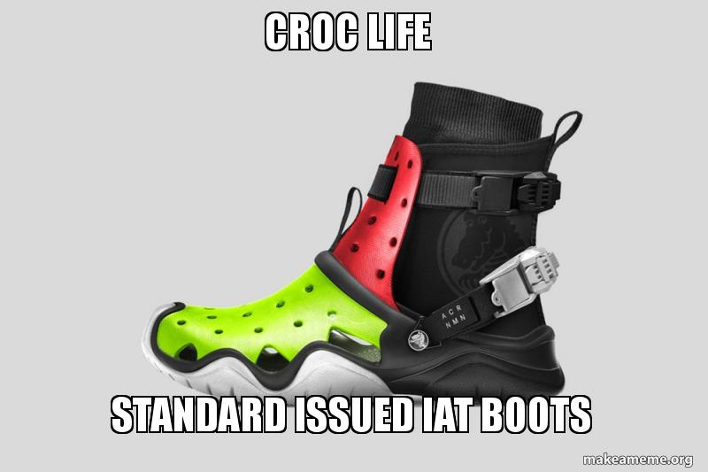 Croc Life Standard Issued Iat Boots Make A Meme
