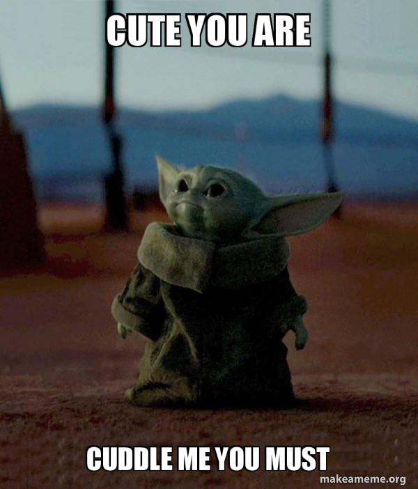 Cute You Are Cuddle Me You Must Baby Yoda Make A Meme