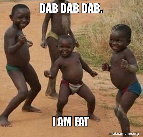 Dab Dab Dab I Am Fat Dancing Black Kids Make A Meme