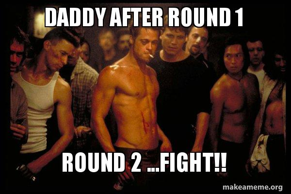 Daddy after round 1 Round 2    FIGHT!! - | Make a Meme