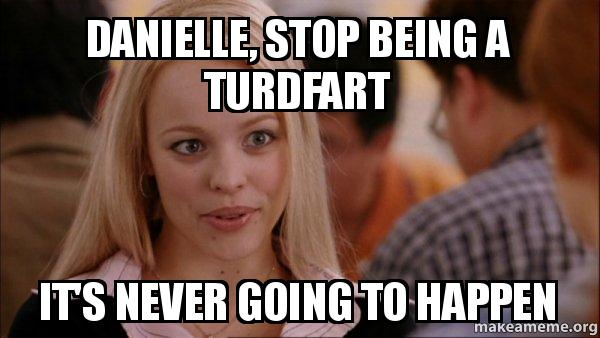 danielle stop being danielle, stop being a turdfart it's never going to happen mean