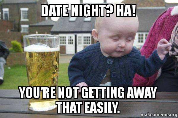 date night ha date night? ha! you're not getting away that easily drunk baby