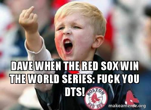 Dave When The Red Sox Win The World Series Fuck You Dts Make A Meme