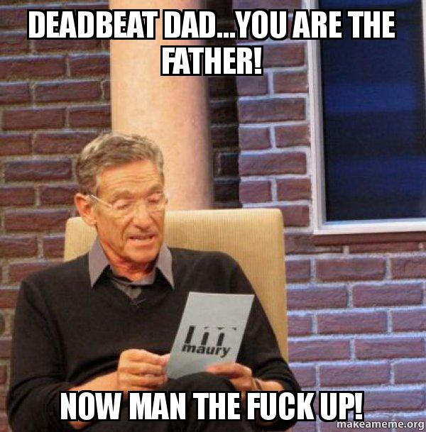 deadbeat dadyou are deadbeat dad you are the father! now man the fuck up! deadbeat