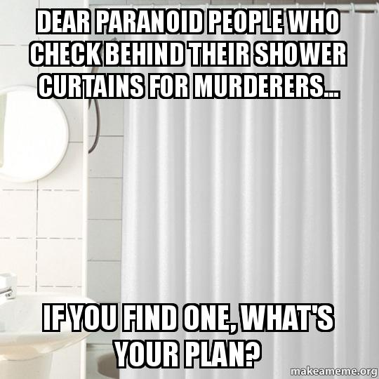 Dear Paranoid People Who Check Behind Their Shower Curtains For Murderers