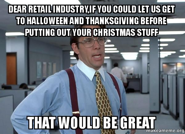Christmas Halloween Thanksgiving Meme.Dear Retail Industry If You Could Let Us Get To Halloween