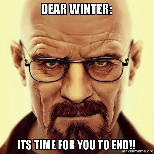 Dear Winter Its Time For You To End Walter White Breaking Bad Make A Meme Find and save winter memes | yeah, it's cold af. walter white breaking bad