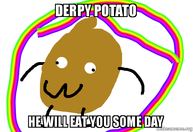 Derpy Potato He Will Eat You Some Day Make A Meme