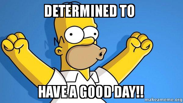 Determined To Have A Good Day Happy Homer Make A Meme