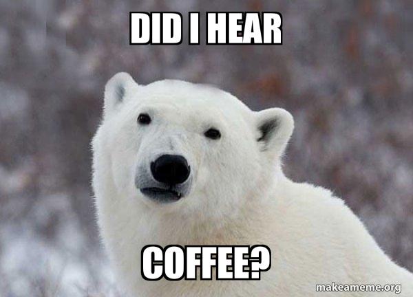 Did I hear coffee? - Popular Opinion Polar Bear | Make a Meme
