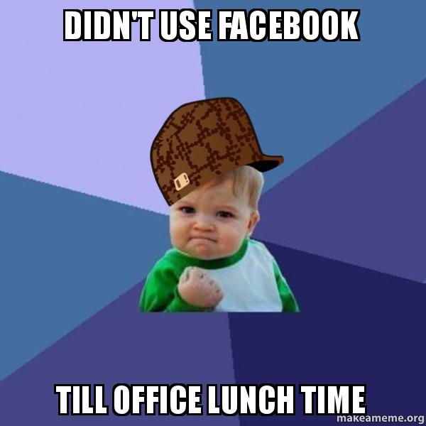 Didnt Use Facebook Till Office Lunch Time Scumbag Success Kid