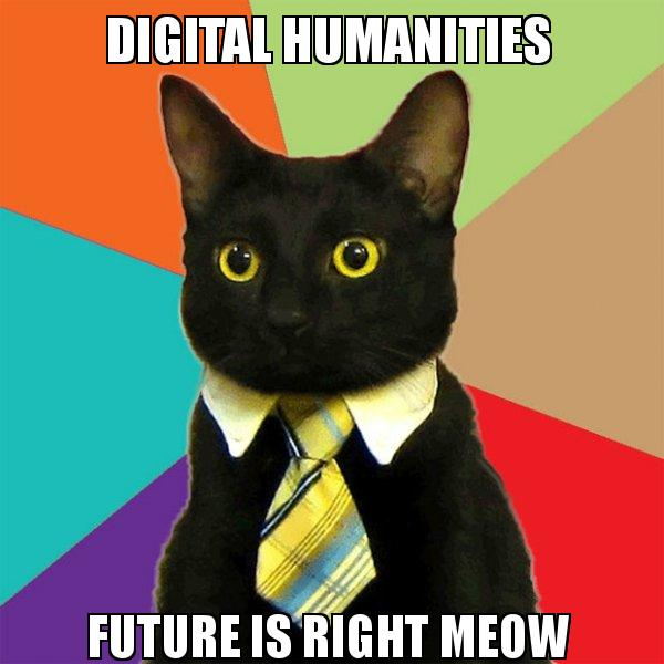 DIGITAL HUMANITIES FUTURE IS RIGHT MEOW - Business Cat | Make a Meme