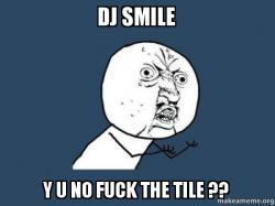 0992551a dj smile y u no fuck the tile ?? - Y U No | Make a Meme