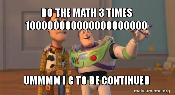 do the math 3 times 100000000000000000000 ummmm i c to be