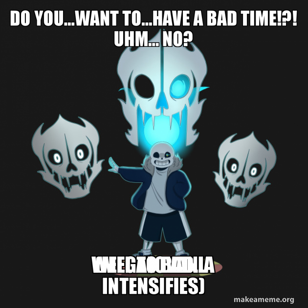 Do You   want to   have a bad time!?! Uhm    no? well to bad