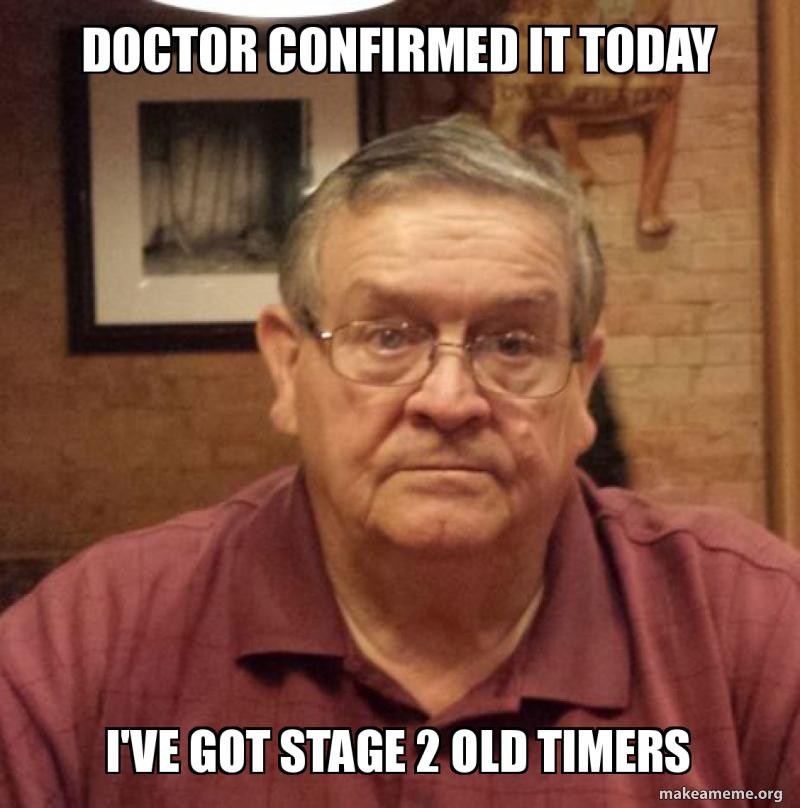 Doctor Confirmed It Today I Ve Got Stage 2 Old Timers Make A Meme