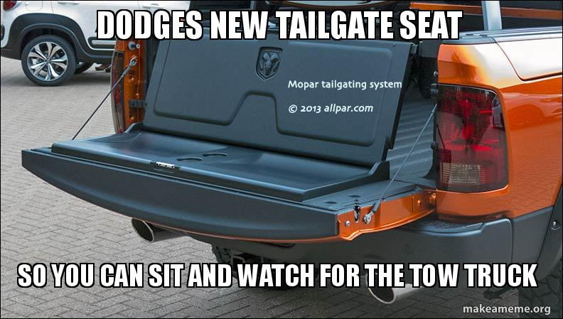 DODGES NEW TAILGATE SEAT SO YOU CAN SIT AND WATCH FOR THE TOW TRUCK   Make a Meme