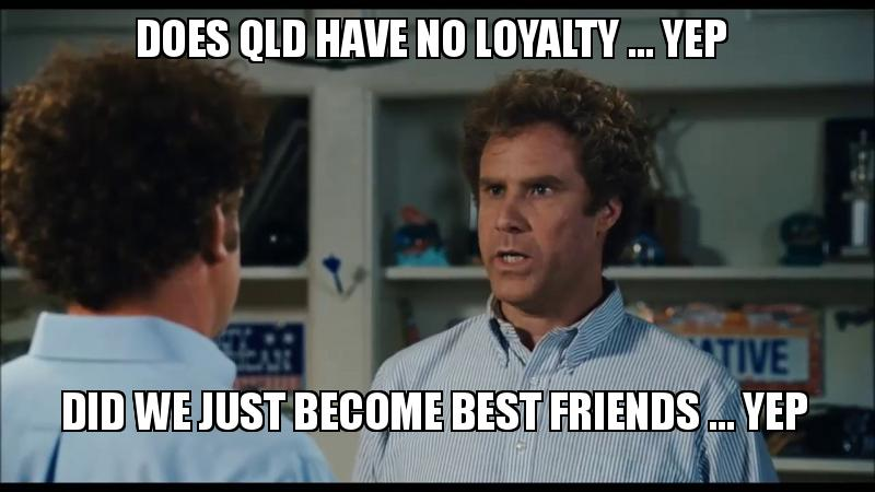 does qld have does qld have no loyalty yep did we just become best friends