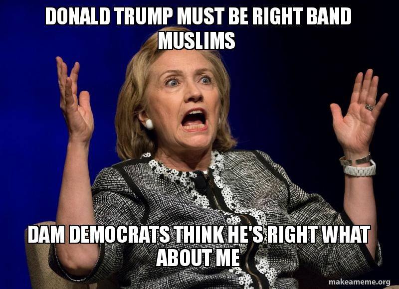Donald Trump must be right band Muslims Dam Democrats think he's right ...