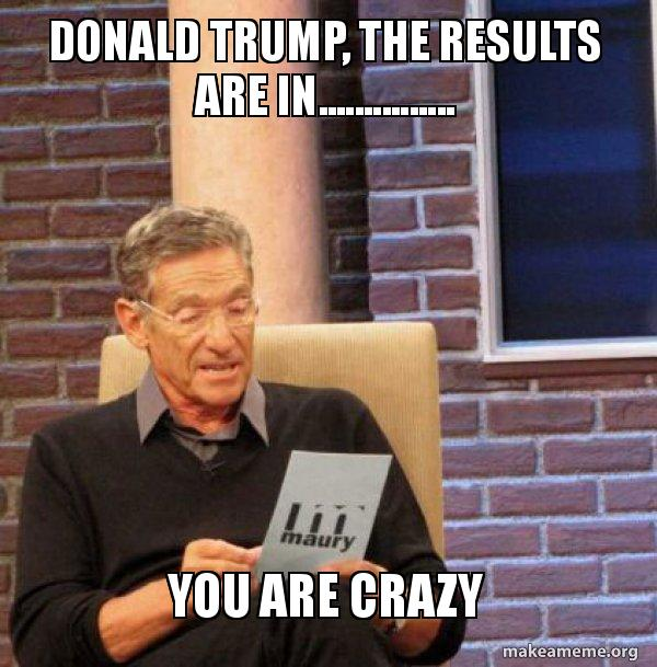 donald trump the w4doy7 donald trump, the results are in you are crazy