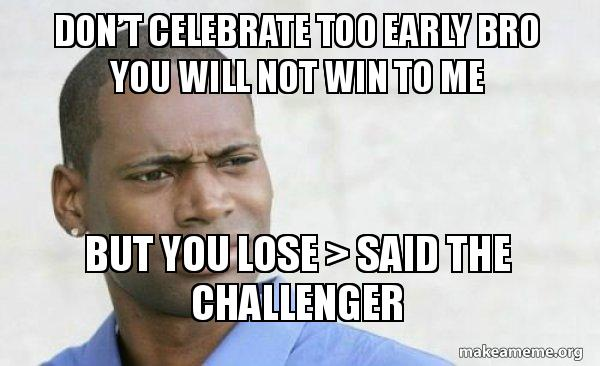 Dont Celebrate Too Early Bro You Will Not Win To Me But You Lose