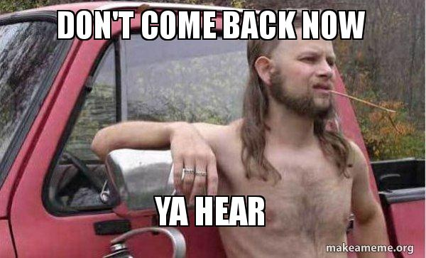 Image result for don't come back now ya hear