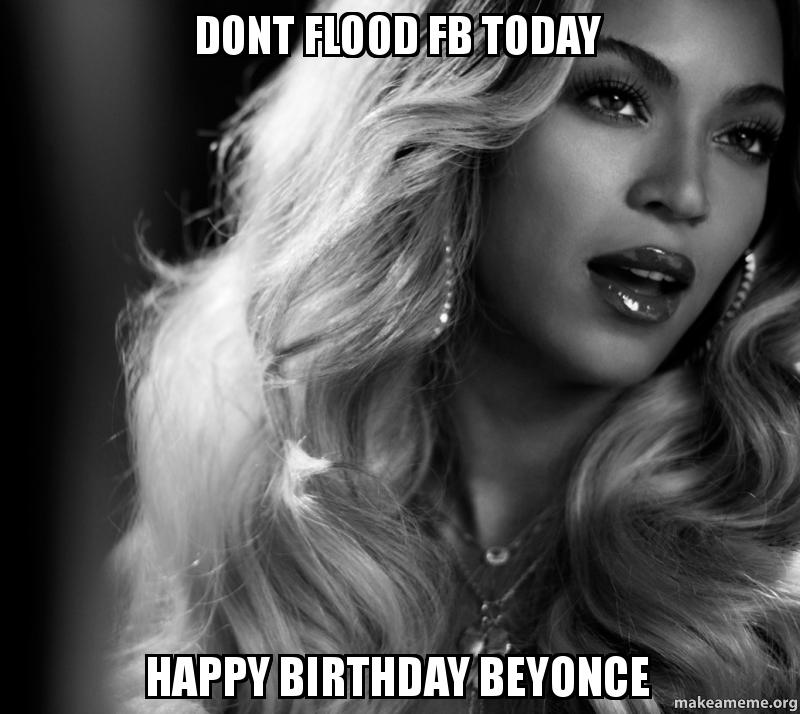Dont Flood Fb Today Happy Birthday Beyonce Make A Meme