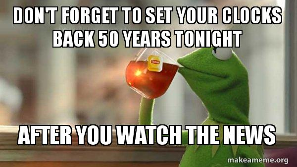 dont forget to kunj3y don't forget to set your clocks back 50 years tonight after you