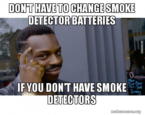 Don T Have To Change Smoke Detector Batteries If You Don T Have Smoke Detectors Roll Safe Black Guy Pointing At His Head Make A Meme