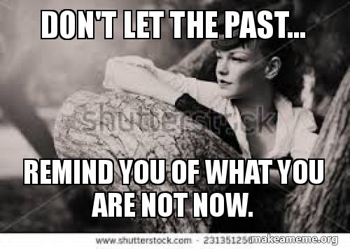 Dont Let The Past Remind You Of What You Are Not Now Poiuio