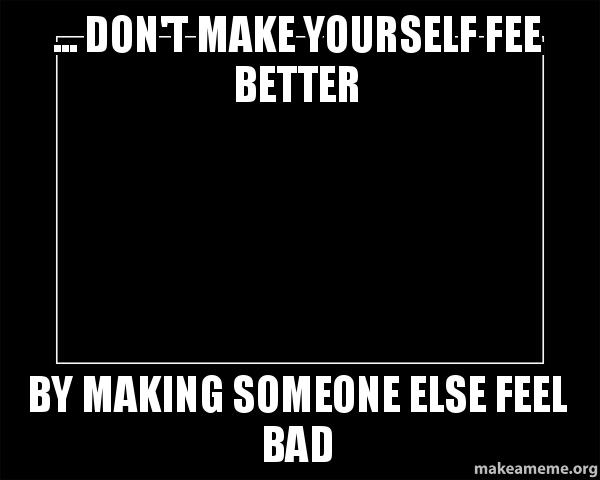 Dont Make Yourself Fee Better By Making Someone Else Feel Bad