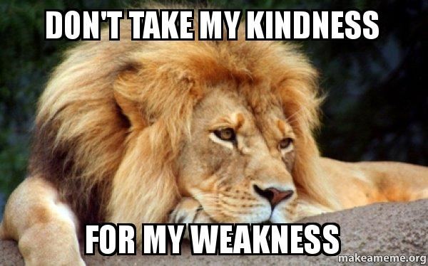 Don't Take My Kindness For My Weakness
