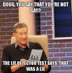 doug you say doug, you say that you're not gay? the lie detector test says, that