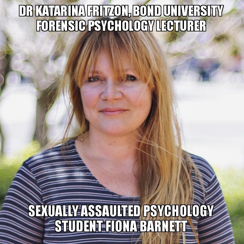 Dr Katarina Fritzon Bond University Forensic Psychology Lecturer Sexually Assaulted Psychology Student Fiona Barnett Make A Meme