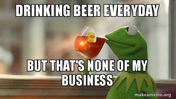 Drinking Beer Everyday But Thats None Of My Business Kermit