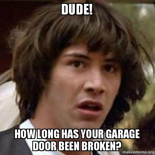dude how long dude! how long has your garage door been broken? conspiracy