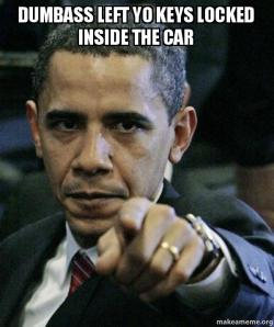 dumbass left yo keys locked inside the car angry obama make a meme