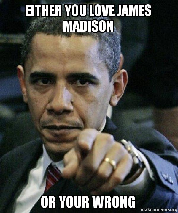 either you love jqpt7m either you love james madison or your wrong angry obama make a,Madison Meme