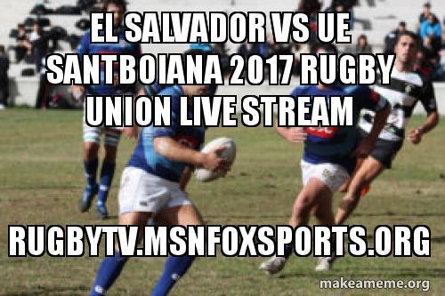 El Salvador Vs Ue Santboiana 2017 Rugby Union Live Stream Rugbytv Msnfoxsports Org Make A Meme