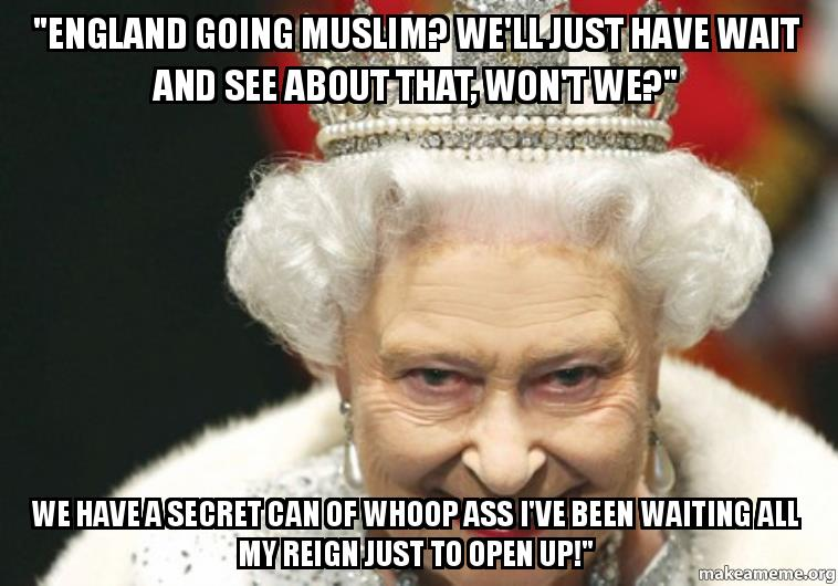 England Going Muslim Well Just Have Wait And See About That Wont We We Have A Secret Can Of Whoop Ass Ive Been Waiting All My Reign Just To Open