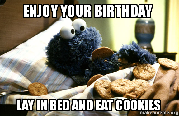 Enjoy Your Birthday Lay In Bed And Eat Cookies Make A Meme