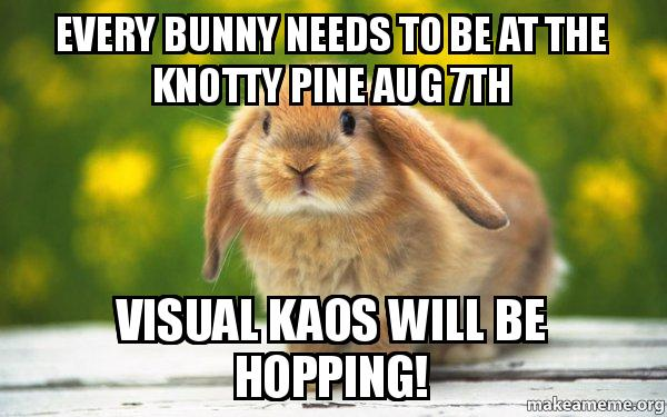Every Bunny Needs To Be At The Knotty Pine Aug 7th Visual Kaos Will