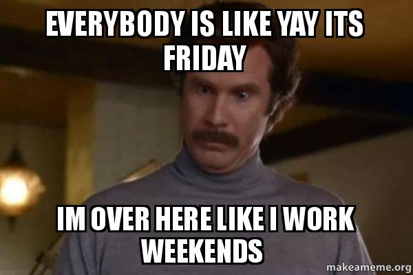 Everybody Is Like Yay Its Friday Im Over Here Like I Work Weekends Ron Burgundy I Am Not Even Mad Or That S Amazing Anchorman Make A Meme Yay technology by therealchai1554 more memes. everybody is like yay its friday im