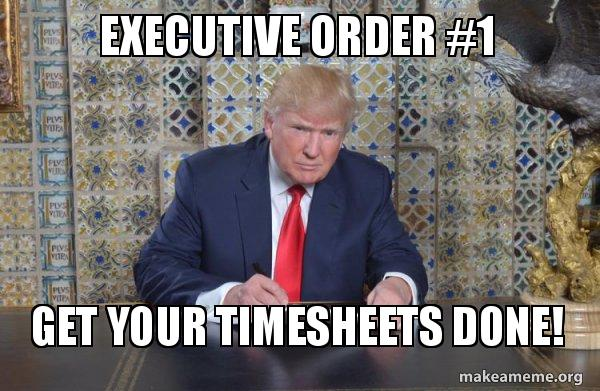 Executive Order #1 Get your timesheets done! - Donald ...