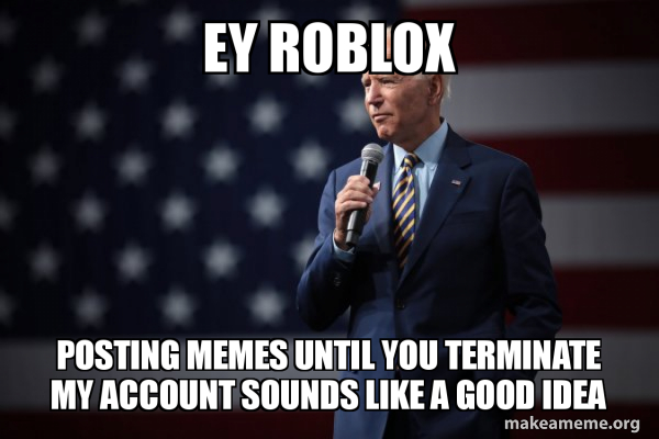 Ey Roblox Posting Memes Until You Terminate My Account Sounds Like